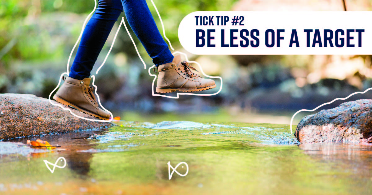 The lower half of a person stepping on stones to cross a stream. Tick tip No. 2: Be less of a target